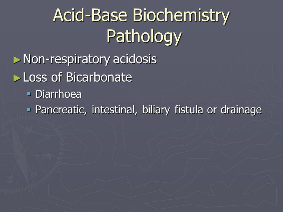 Acid-Base Biochemistry Pathology ► Non-respiratory acidosis ► Loss of Bicarbonate  Diarrhoea  Pancreatic, intestinal, biliary fistula or drainage