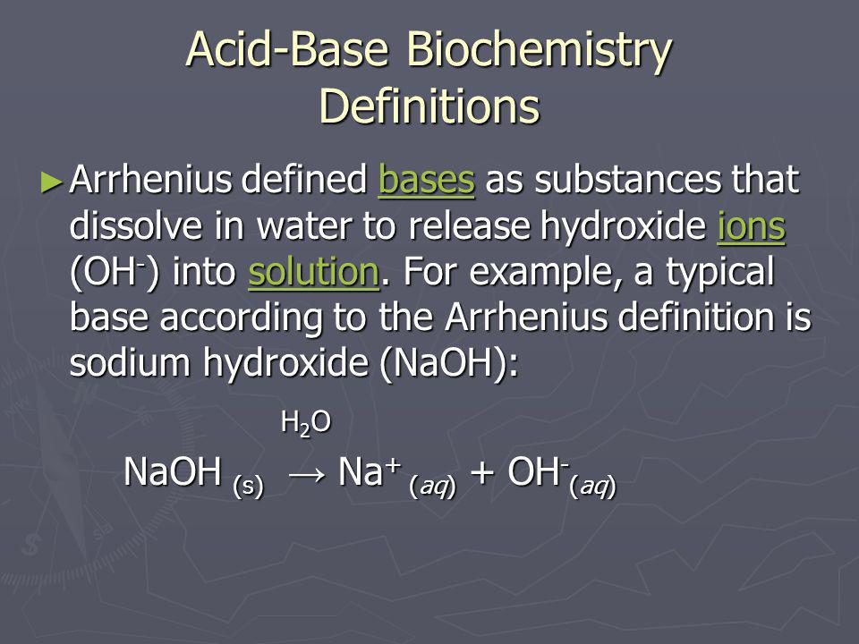 Acid-Base Biochemistry Definitions ► Arrhenius defined bases as substances that dissolve in water to release hydroxide ions (OH - ) into solution. For