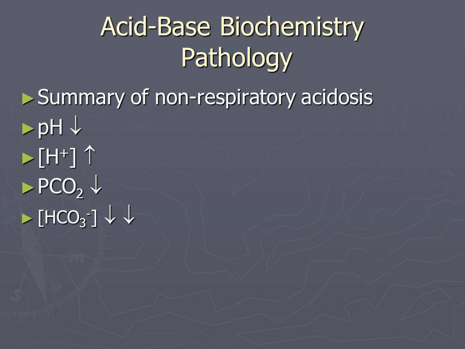 Acid-Base Biochemistry Pathology ► Summary of non-respiratory acidosis ► pH  ► [H + ]  ► PCO 2  ► [HCO 3 - ]  