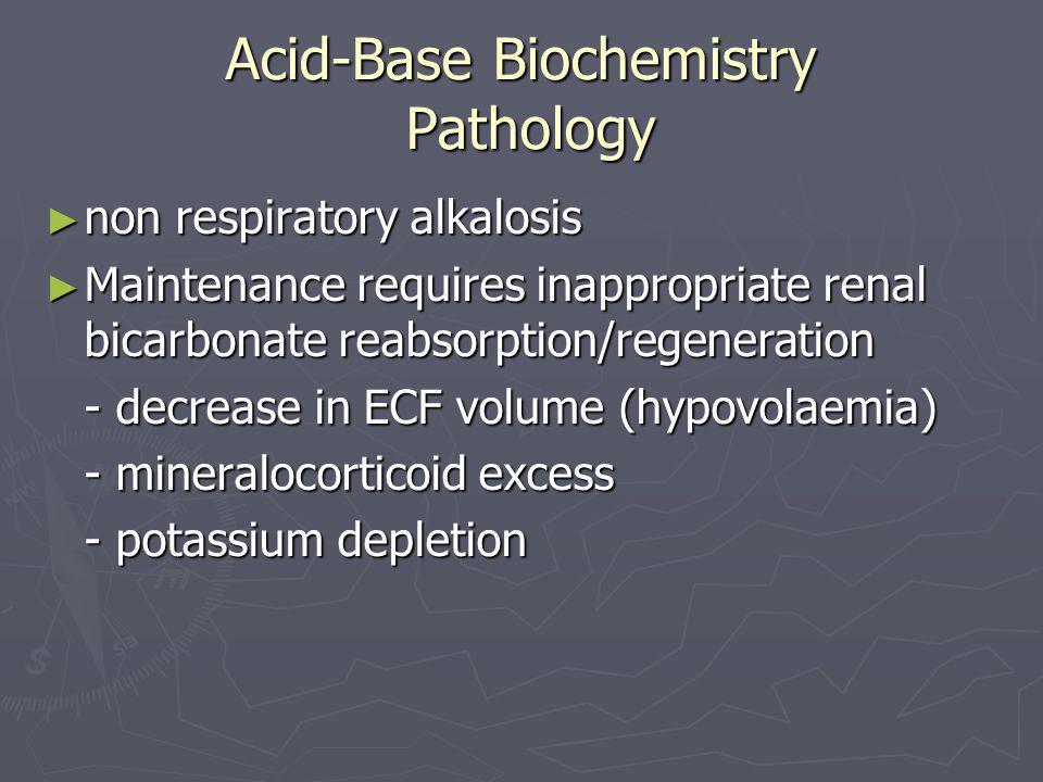 Acid-Base Biochemistry Pathology ► non respiratory alkalosis ► Maintenance requires inappropriate renal bicarbonate reabsorption/regeneration - decrea