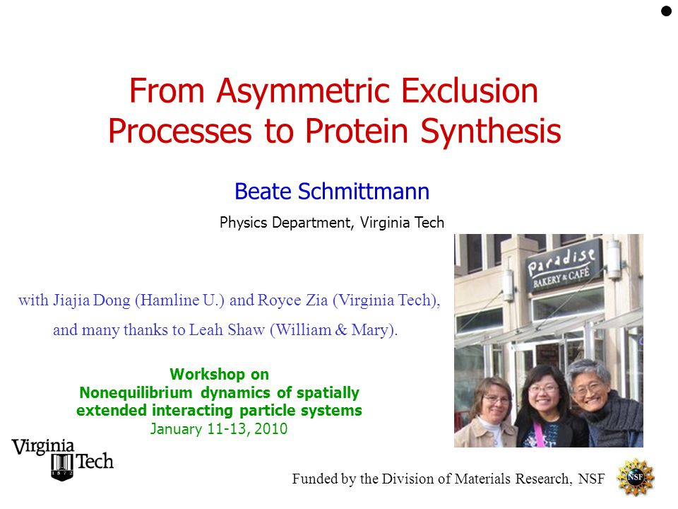 From Asymmetric Exclusion Processes to Protein Synthesis Beate Schmittmann Physics Department, Virginia Tech Workshop on Nonequilibrium dynamics of spatially extended interacting particle systems January 11-13, 2010 Funded by the Division of Materials Research, NSF with Jiajia Dong (Hamline U.) and Royce Zia (Virginia Tech), and many thanks to Leah Shaw (William & Mary).