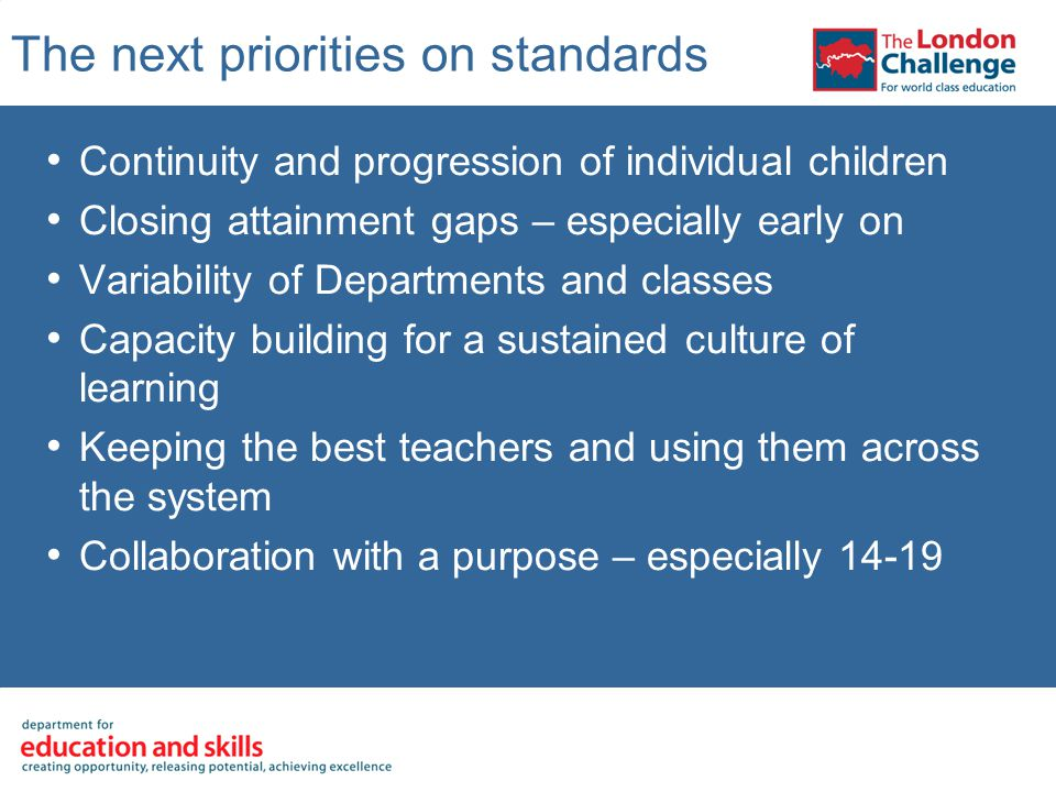 The next priorities on standards Continuity and progression of individual children Closing attainment gaps – especially early on Variability of Departments and classes Capacity building for a sustained culture of learning Keeping the best teachers and using them across the system Collaboration with a purpose – especially 14-19