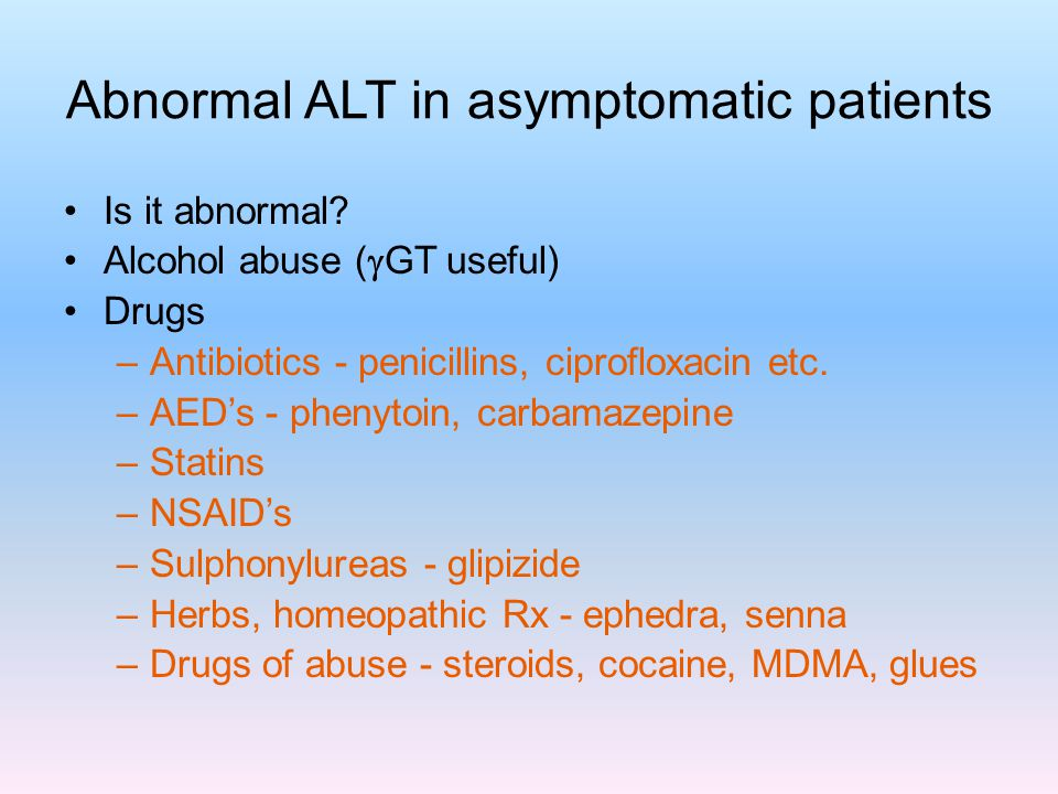 Abnormal ALT in asymptomatic patients Is it abnormal? Alcohol abuse (  GT useful) Drugs –Antibiotics - penicillins, ciprofloxacin etc. –AED's - pheny
