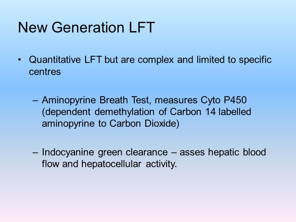 New Generation LFT Quantitative LFT but are complex and limited to specific centres –Aminopyrine Breath Test, measures Cyto P450 (dependent demethylat