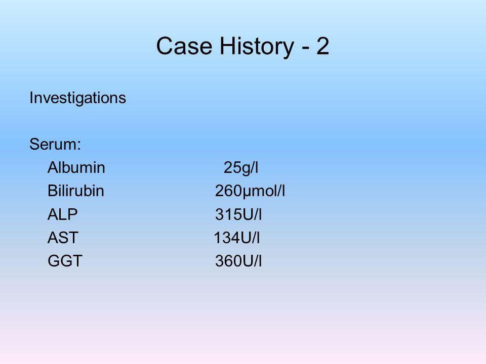 Case History - 2 Investigations Serum: Albumin 25g/l Bilirubin 260µmol/l ALP 315U/l AST 134U/l GGT 360U/l