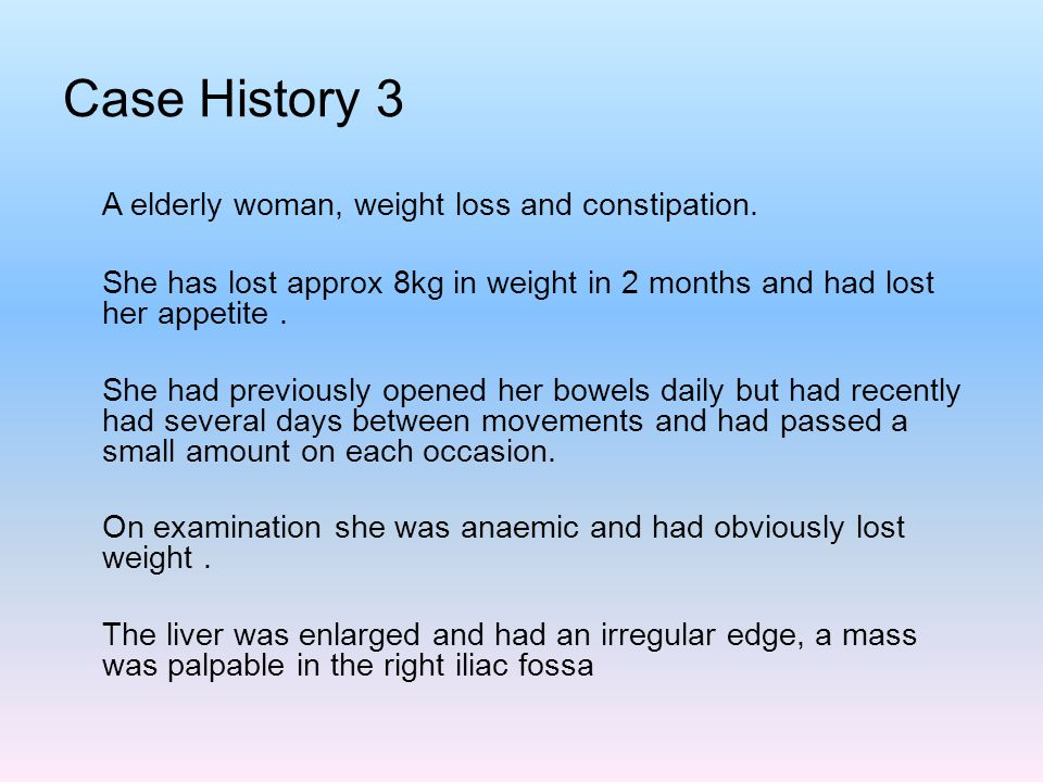 Case History 3 A elderly woman, weight loss and constipation. She has lost approx 8kg in weight in 2 months and had lost her appetite. She had previou