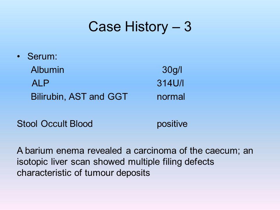 Case History – 3 Serum: Albumin 30g/l ALP 314U/l Bilirubin, AST and GGT normal Stool Occult Blood positive A barium enema revealed a carcinoma of the