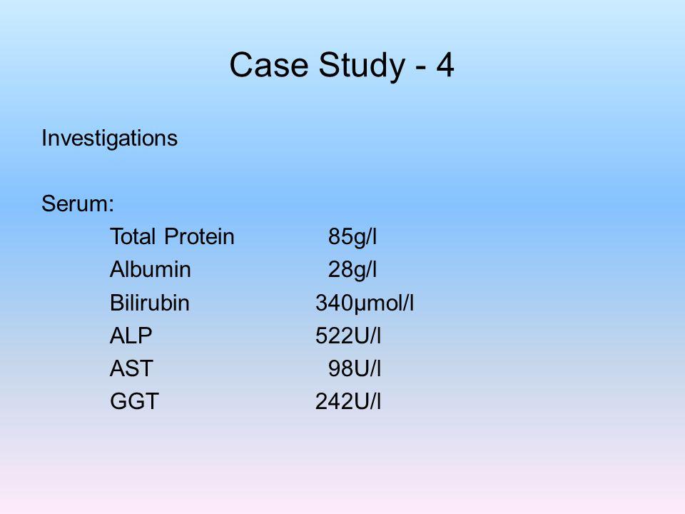 Case Study - 4 Investigations Serum: Total Protein 85g/l Albumin 28g/l Bilirubin340µmol/l ALP522U/l AST 98U/l GGT242U/l