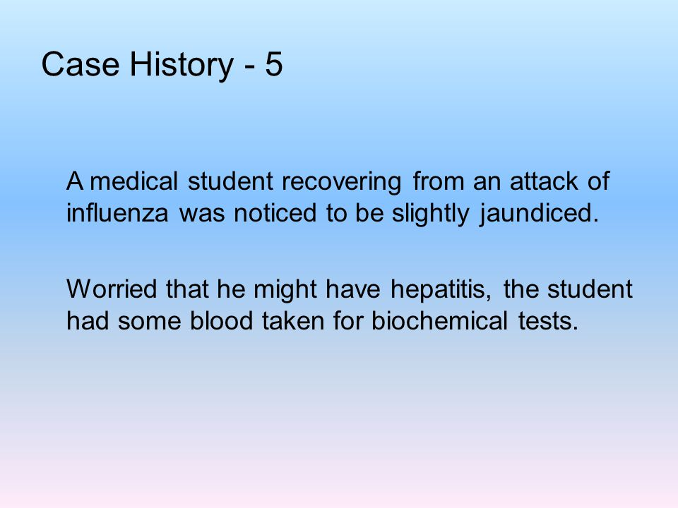 Case History - 5 A medical student recovering from an attack of influenza was noticed to be slightly jaundiced. Worried that he might have hepatitis,