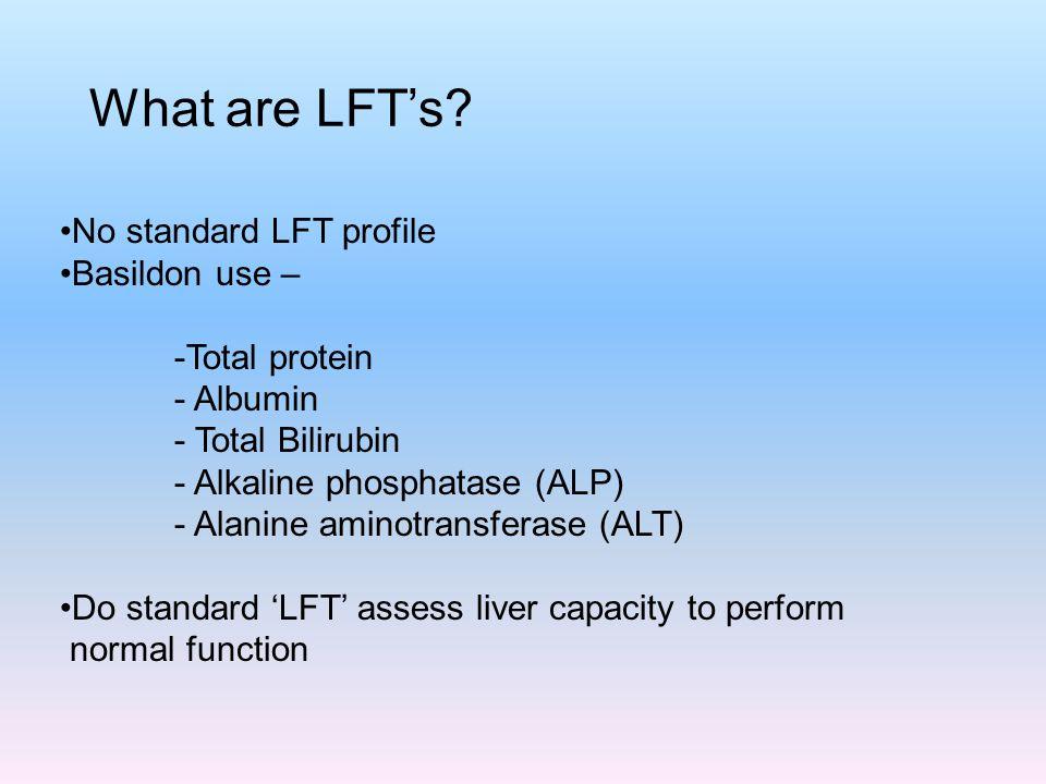 What are LFT's? No standard LFT profile Basildon use – -Total protein - Albumin - Total Bilirubin - Alkaline phosphatase (ALP) - Alanine aminotransfer