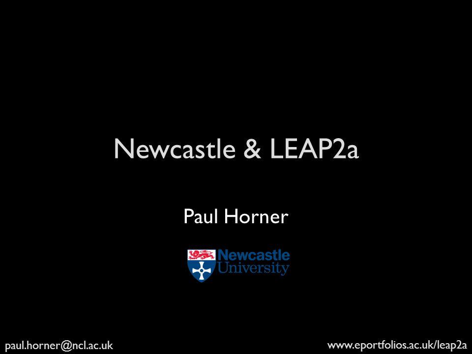 paul.horner@ncl.ac.uk www.eportfolios.ac.uk/leap2a Newcastle & LEAP2a Paul Horner