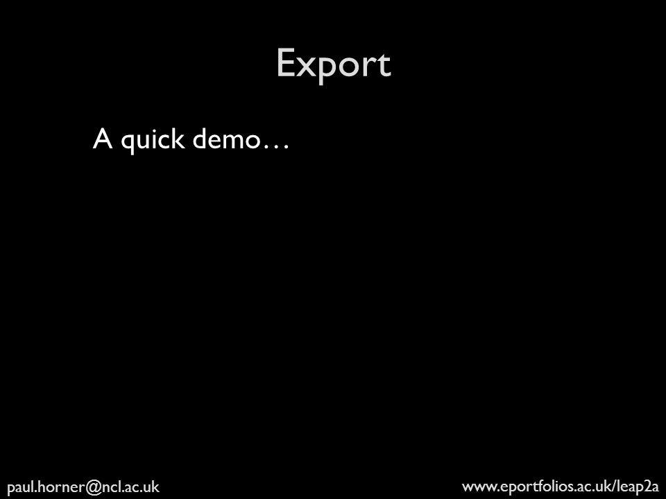 paul.horner@ncl.ac.uk www.eportfolios.ac.uk/leap2a Export A quick demo…