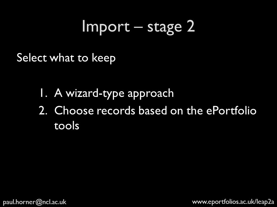 paul.horner@ncl.ac.uk www.eportfolios.ac.uk/leap2a Import – stage 2 Select what to keep 1.A wizard-type approach 2.Choose records based on the ePortfolio tools