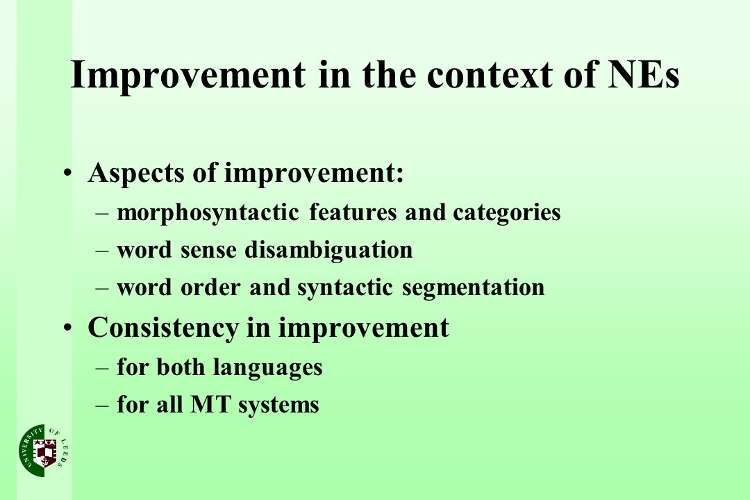 Improvement in the context of NEs Aspects of improvement: –morphosyntactic features and categories –word sense disambiguation –word order and syntactic segmentation Consistency in improvement –for both languages –for all MT systems