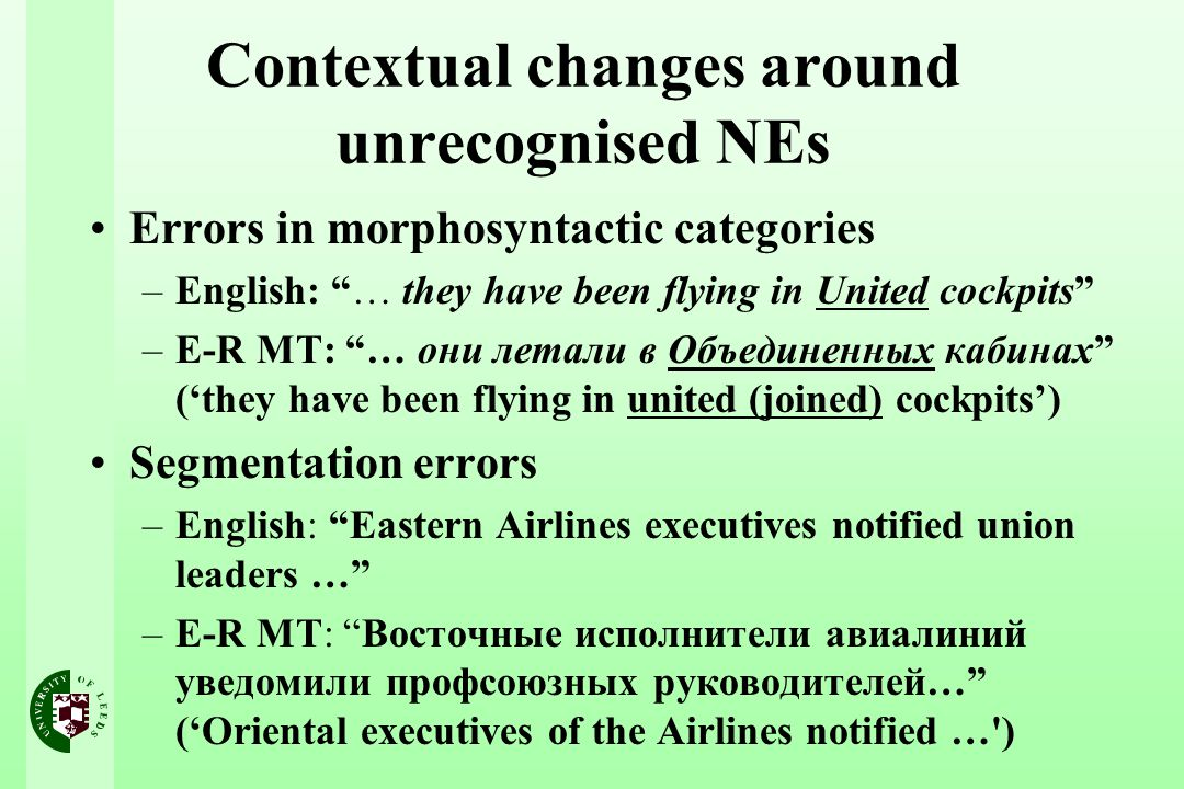 Contextual changes around unrecognised NEs Errors in morphosyntactic categories –English: … they have been flying in United cockpits –E-R MT: … они летали в Объединенных кабинах ('they have been flying in united (joined) cockpits') Segmentation errors –English: Eastern Airlines executives notified union leaders … –E-R MT: Восточные исполнители авиалиний уведомили профсоюзных руководителей… ('Oriental executives of the Airlines notified … )