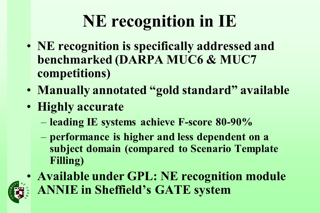 NE recognition in IE NE recognition is specifically addressed and benchmarked (DARPA MUC6 & MUC7 competitions) Manually annotated gold standard available Highly accurate –leading IE systems achieve F-score 80-90% –performance is higher and less dependent on a subject domain (compared to Scenario Template Filling) Available under GPL: NE recognition module ANNIE in Sheffield's GATE system