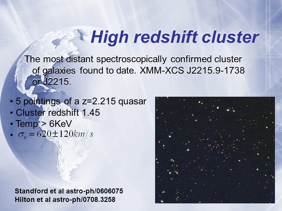 High redshift cluster The most distant spectroscopically confirmed cluster of galaxies found to date.