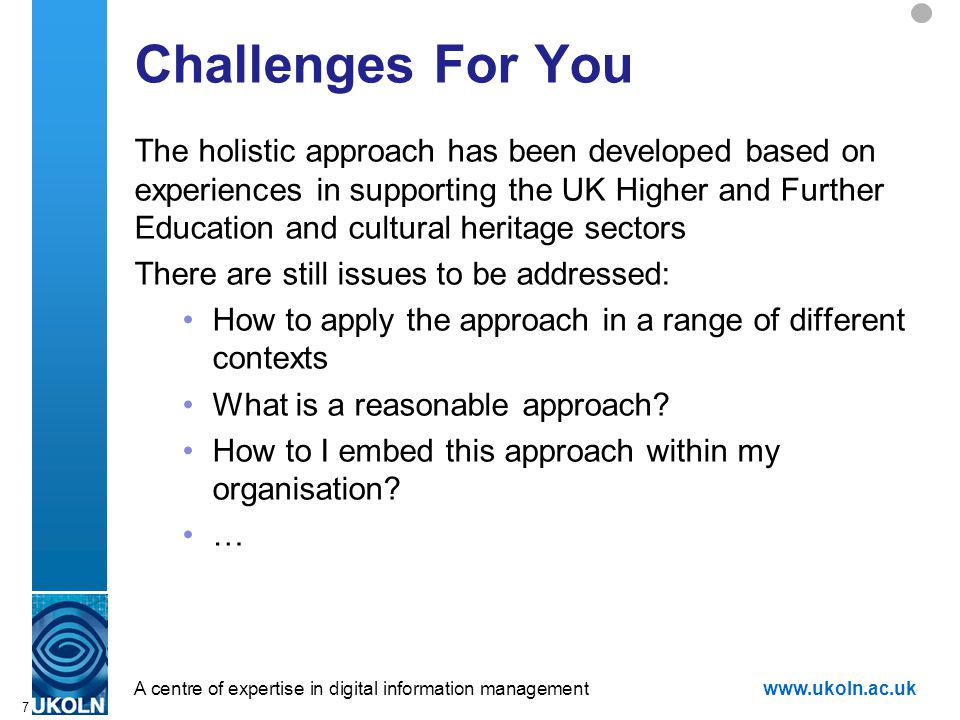 A centre of expertise in digital information managementwww.ukoln.ac.uk 7 Challenges For You The holistic approach has been developed based on experiences in supporting the UK Higher and Further Education and cultural heritage sectors There are still issues to be addressed: How to apply the approach in a range of different contexts What is a reasonable approach.