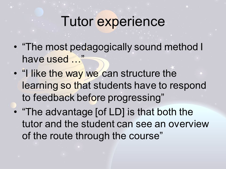 Tutor experience The most pedagogically sound method I have used … I like the way we can structure the learning so that students have to respond to feedback before progressing The advantage [of LD] is that both the tutor and the student can see an overview of the route through the course