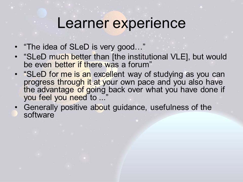 Learner experience The idea of SLeD is very good… SLeD much better than [the institutional VLE], but would be even better if there was a forum SLeD for me is an excellent way of studying as you can progress through it at your own pace and you also have the advantage of going back over what you have done if you feel you need to... Generally positive about guidance, usefulness of the software