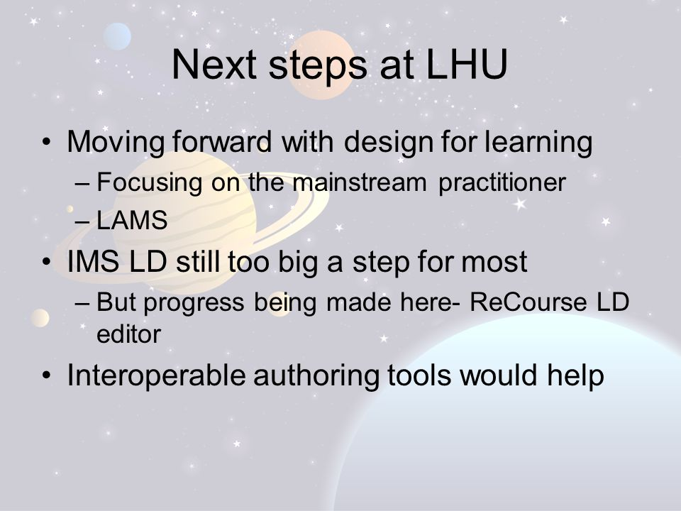 Next steps at LHU Moving forward with design for learning –Focusing on the mainstream practitioner –LAMS IMS LD still too big a step for most –But progress being made here- ReCourse LD editor Interoperable authoring tools would help