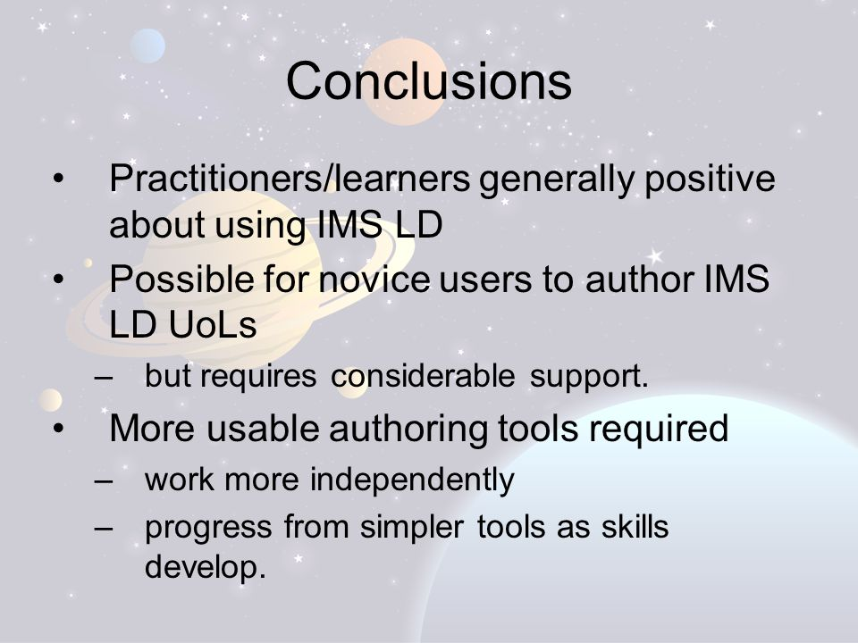 Conclusions Practitioners/learners generally positive about using IMS LD Possible for novice users to author IMS LD UoLs –but requires considerable support.