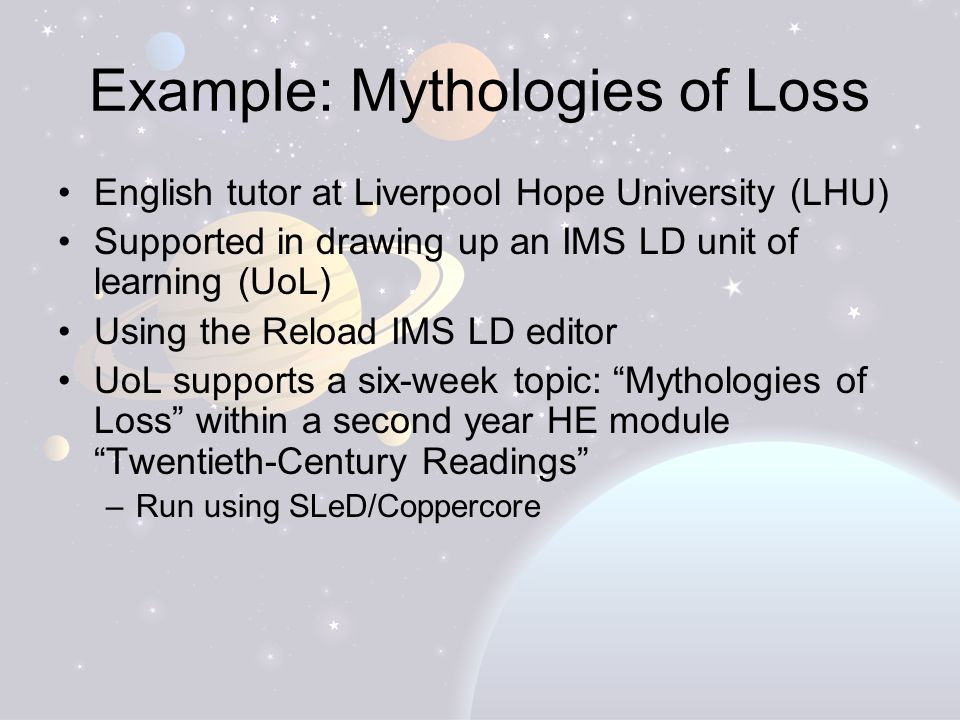Example: Mythologies of Loss English tutor at Liverpool Hope University (LHU) Supported in drawing up an IMS LD unit of learning (UoL) Using the Reload IMS LD editor UoL supports a six-week topic: Mythologies of Loss within a second year HE module Twentieth-Century Readings –Run using SLeD/Coppercore