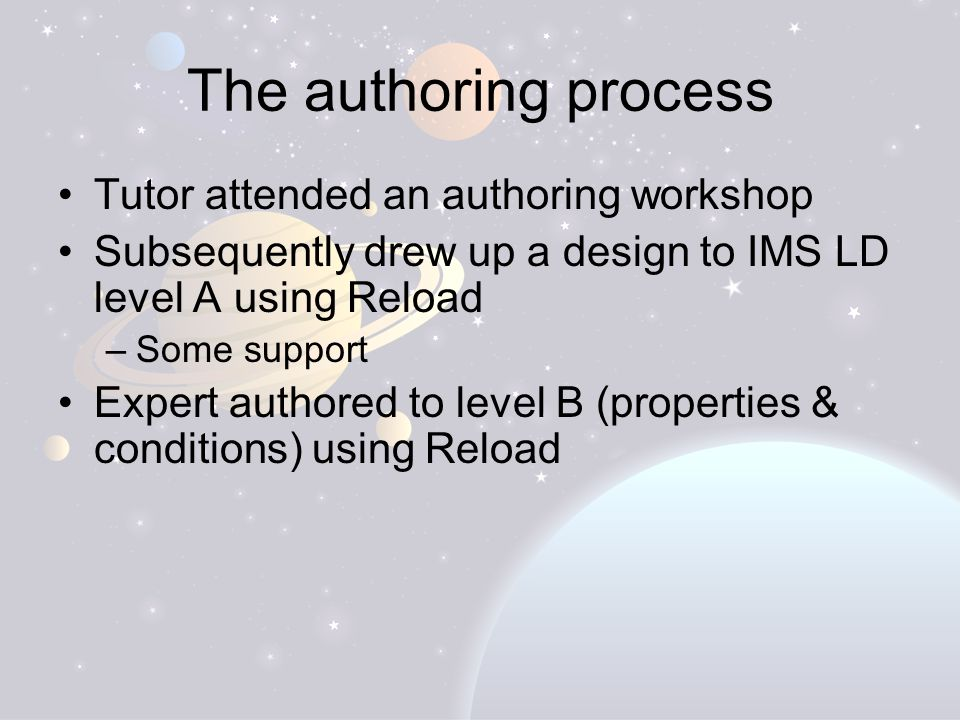 The authoring process Tutor attended an authoring workshop Subsequently drew up a design to IMS LD level A using Reload –Some support Expert authored to level B (properties & conditions) using Reload