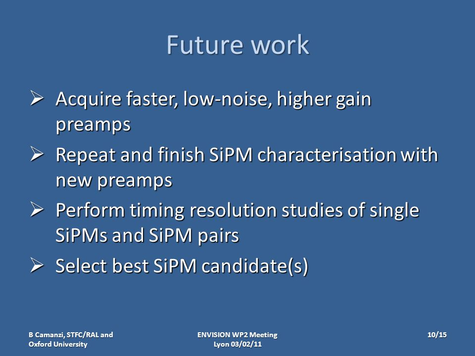 Future work  Acquire faster, low-noise, higher gain preamps  Repeat and finish SiPM characterisation with new preamps  Perform timing resolution studies of single SiPMs and SiPM pairs  Select best SiPM candidate(s) B Camanzi, STFC/RAL and Oxford University ENVISION WP2 Meeting Lyon 03/02/11 10/15