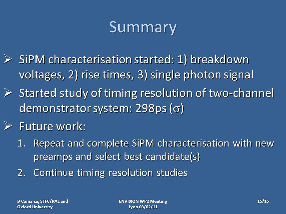 Summary  SiPM characterisation started: 1) breakdown voltages, 2) rise times, 3) single photon signal  Started study of timing resolution of two-channel demonstrator system: 298ps (  )  Future work: 1.Repeat and complete SiPM characterisation with new preamps and select best candidate(s) 2.Continue timing resolution studies ENVISION WP2 Meeting Lyon 03/02/11 B Camanzi, STFC/RAL and Oxford University 15/15