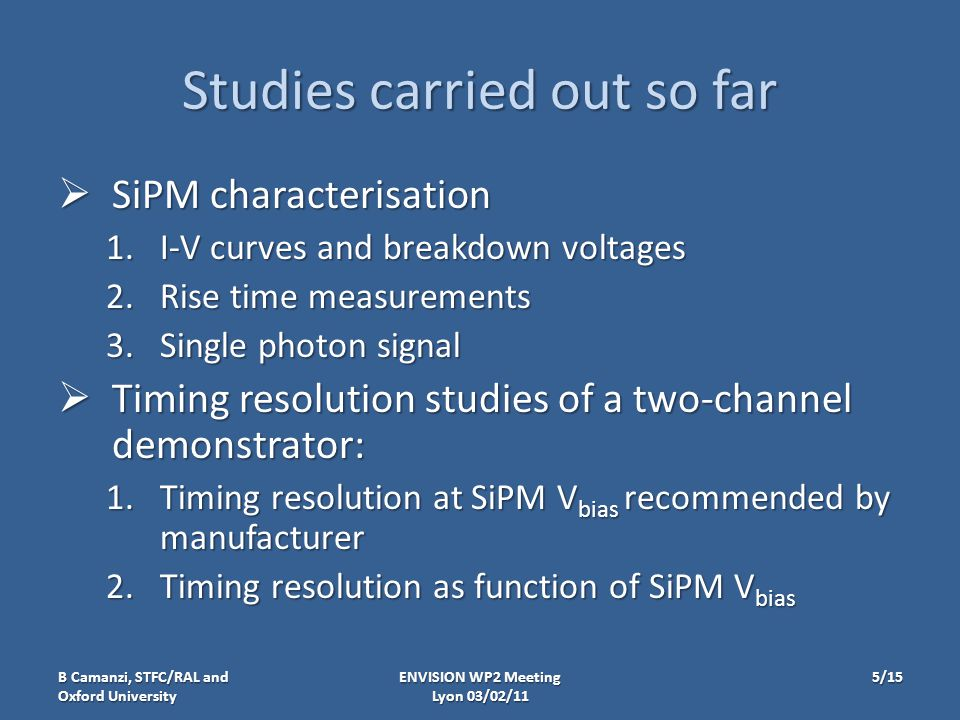 Studies carried out so far  SiPM characterisation 1.I-V curves and breakdown voltages 2.Rise time measurements 3.Single photon signal  Timing resolution studies of a two-channel demonstrator: 1.Timing resolution at SiPM V bias recommended by manufacturer 2.Timing resolution as function of SiPM V bias ENVISION WP2 Meeting Lyon 03/02/11 B Camanzi, STFC/RAL and Oxford University 5/15