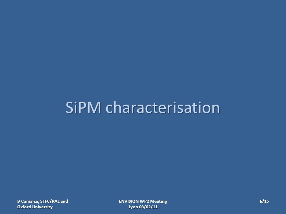 SiPM characterisation ENVISION WP2 Meeting Lyon 03/02/11 B Camanzi, STFC/RAL and Oxford University 6/15