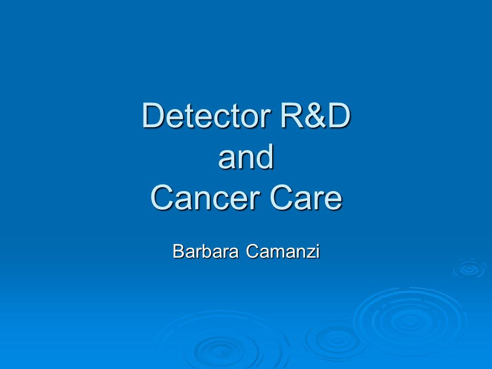 Detector R&D and Cancer Care Barbara Camanzi