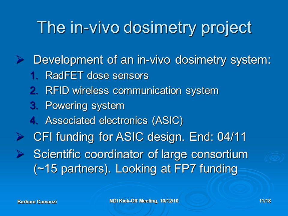 Barbara Camanzi NDI Kick-Off Meeting, 10/12/1011/18 The in-vivo dosimetry project  Development of an in-vivo dosimetry system: 1.RadFET dose sensors 2.RFID wireless communication system 3.Powering system 4.Associated electronics (ASIC)  CFI funding for ASIC design.