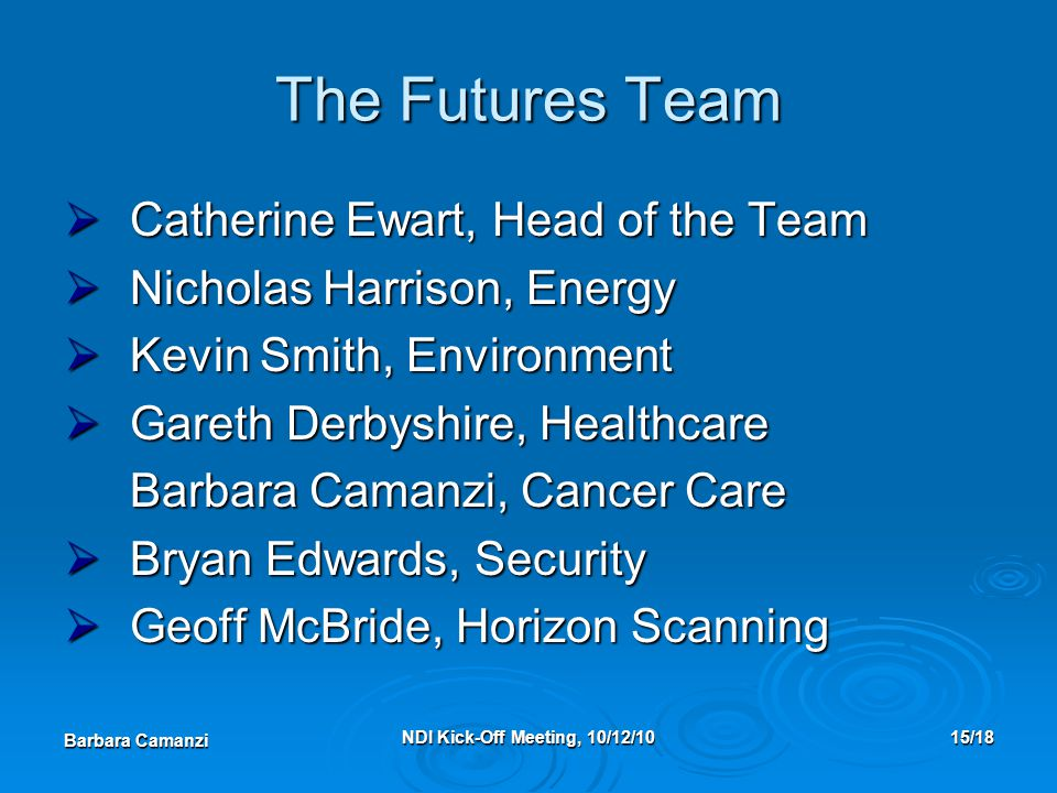 Barbara Camanzi NDI Kick-Off Meeting, 10/12/1015/18 The Futures Team  Catherine Ewart, Head of the Team  Nicholas Harrison, Energy  Kevin Smith, Environment  Gareth Derbyshire, Healthcare Barbara Camanzi, Cancer Care  Bryan Edwards, Security  Geoff McBride, Horizon Scanning