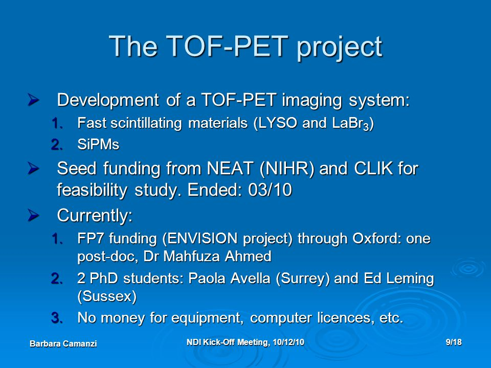 Barbara Camanzi NDI Kick-Off Meeting, 10/12/109/18 The TOF-PET project  Development of a TOF-PET imaging system: 1.Fast scintillating materials (LYSO and LaBr 3 ) 2.SiPMs  Seed funding from NEAT (NIHR) and CLIK for feasibility study.
