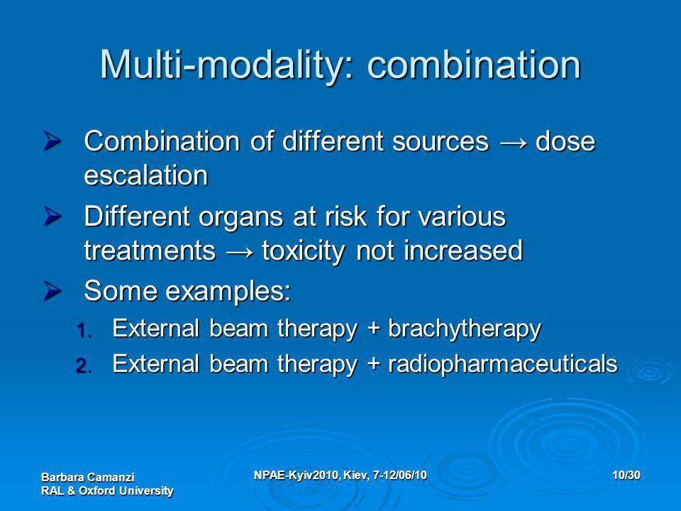 Barbara Camanzi RAL & Oxford University NPAE-Kyiv2010, Kiev, 7-12/06/1010/30 Multi-modality: combination  Combination of different sources → dose escalation  Different organs at risk for various treatments → toxicity not increased  Some examples: 1.