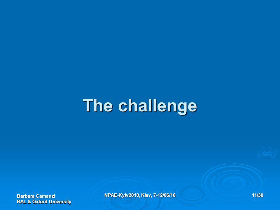 Barbara Camanzi RAL & Oxford University NPAE-Kyiv2010, Kiev, 7-12/06/1011/30 The challenge
