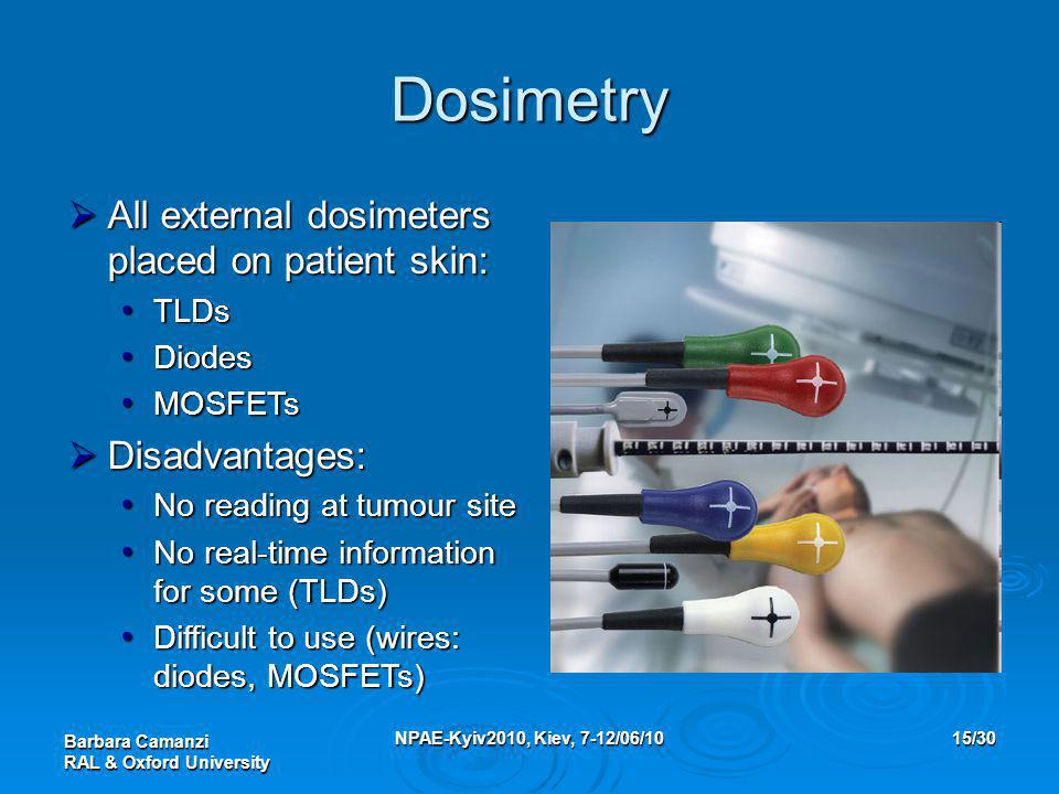 Barbara Camanzi RAL & Oxford University NPAE-Kyiv2010, Kiev, 7-12/06/1015/30  All external dosimeters placed on patient skin: TLDs TLDs Diodes Diodes MOSFETs MOSFETs  Disadvantages: No reading at tumour site No reading at tumour site No real-time information for some (TLDs) No real-time information for some (TLDs) Difficult to use (wires: diodes, MOSFETs) Difficult to use (wires: diodes, MOSFETs) Dosimetry