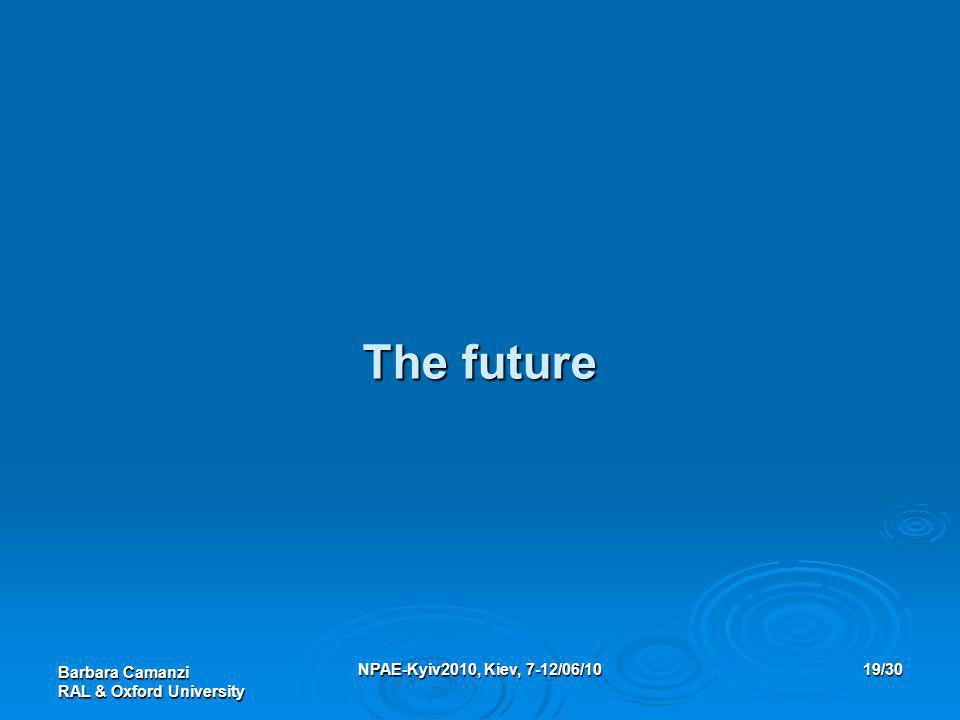 Barbara Camanzi RAL & Oxford University NPAE-Kyiv2010, Kiev, 7-12/06/1019/30 The future