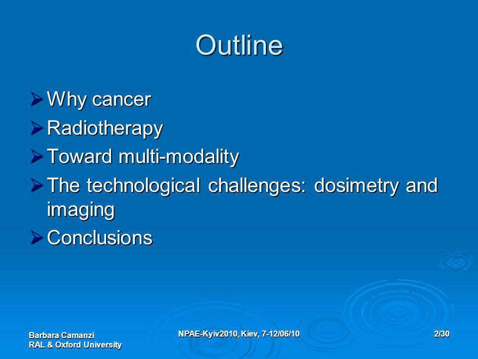 Barbara Camanzi RAL & Oxford University NPAE-Kyiv2010, Kiev, 7-12/06/102/30 Outline  Why cancer  Radiotherapy  Toward multi-modality  The technological challenges: dosimetry and imaging  Conclusions