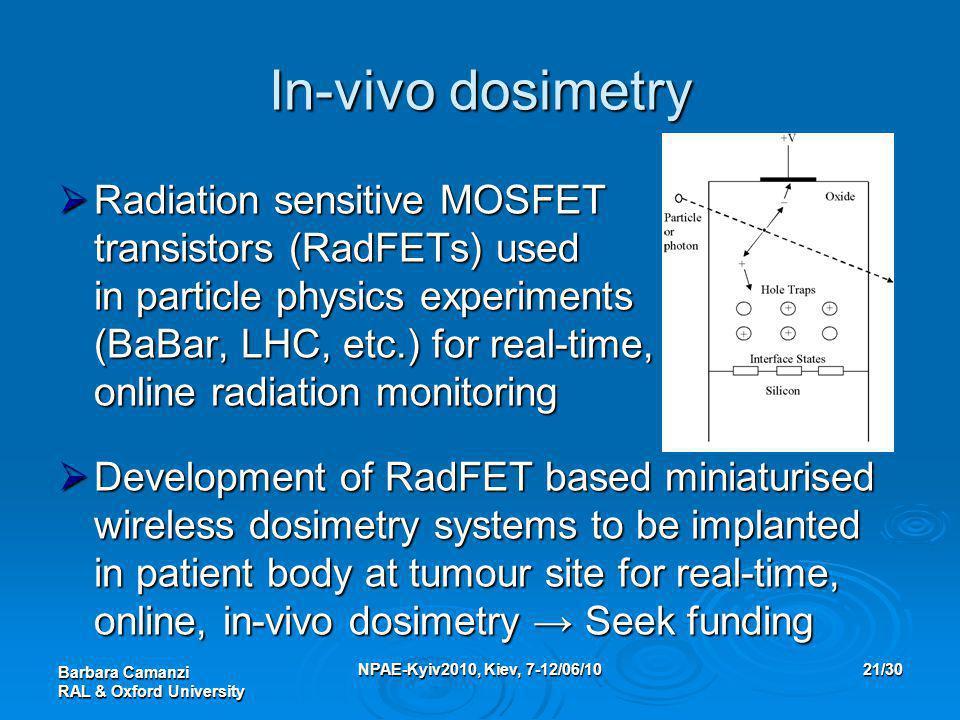 Barbara Camanzi RAL & Oxford University NPAE-Kyiv2010, Kiev, 7-12/06/1021/30 In-vivo dosimetry  Radiation sensitive MOSFET transistors (RadFETs) used