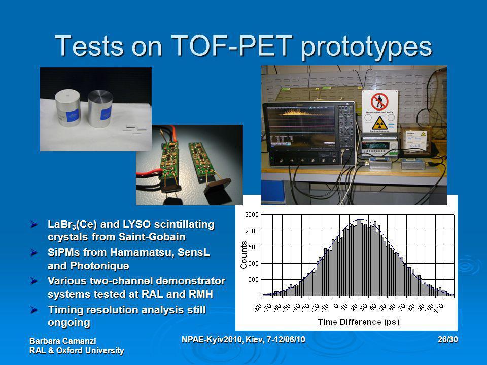 Barbara Camanzi RAL & Oxford University NPAE-Kyiv2010, Kiev, 7-12/06/1026/30 Tests on TOF-PET prototypes  LaBr 3 (Ce) and LYSO scintillating crystals