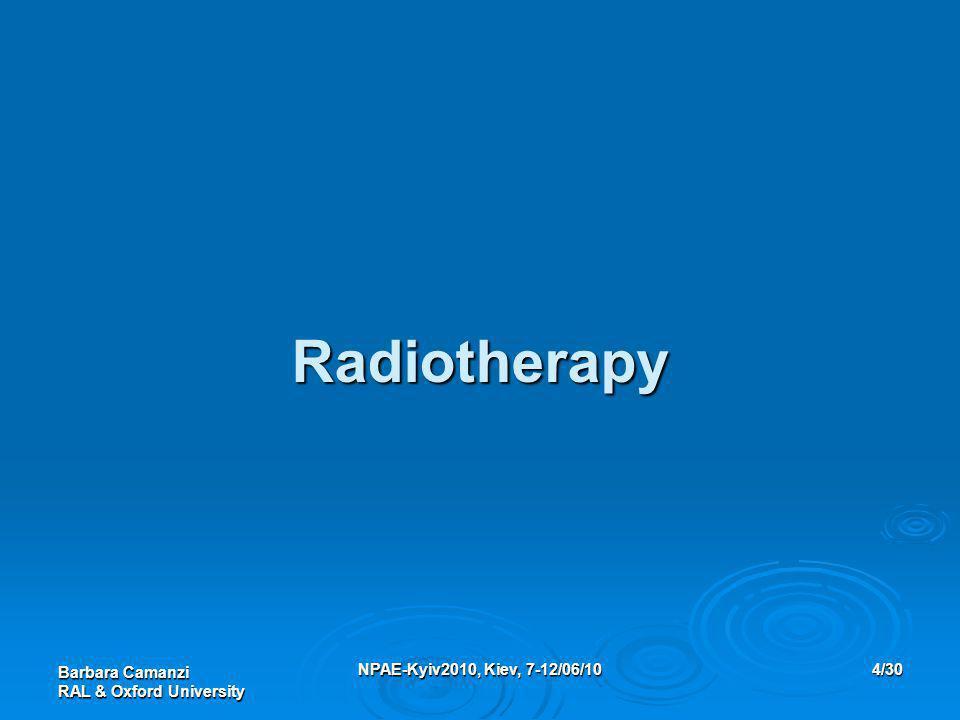Barbara Camanzi RAL & Oxford University NPAE-Kyiv2010, Kiev, 7-12/06/104/30 Radiotherapy