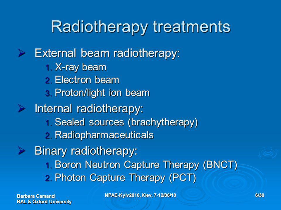 Barbara Camanzi RAL & Oxford University NPAE-Kyiv2010, Kiev, 7-12/06/106/30 Radiotherapy treatments  External beam radiotherapy: 1. X-ray beam 2. Ele