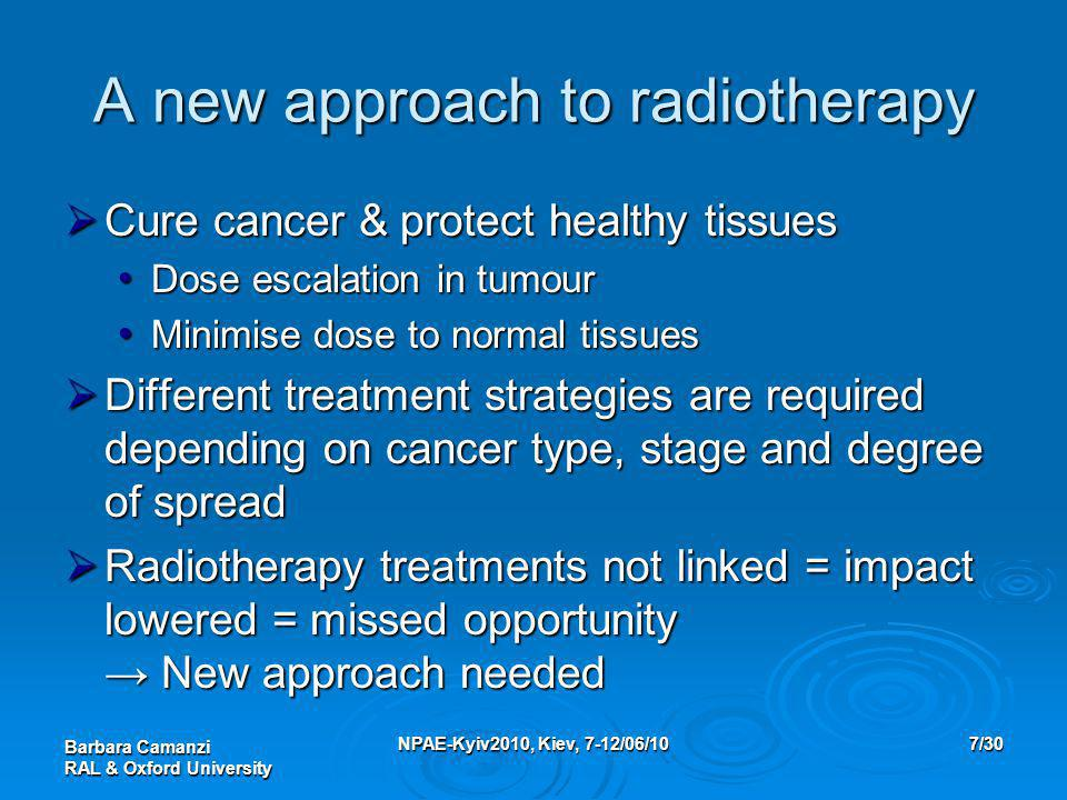 Barbara Camanzi RAL & Oxford University NPAE-Kyiv2010, Kiev, 7-12/06/107/30 A new approach to radiotherapy  Cure cancer & protect healthy tissues Dose escalation in tumour Dose escalation in tumour Minimise dose to normal tissues Minimise dose to normal tissues  Different treatment strategies are required depending on cancer type, stage and degree of spread  Radiotherapy treatments not linked = impact lowered = missed opportunity → New approach needed