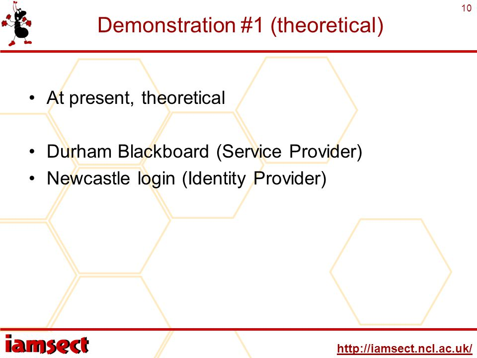 http://iamsect.ncl.ac.uk/ 10 Demonstration #1 (theoretical) At present, theoretical Durham Blackboard (Service Provider) Newcastle login (Identity Provider)
