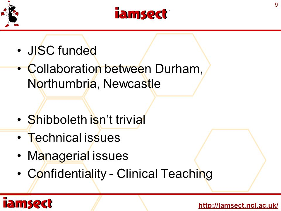 http://iamsect.ncl.ac.uk/ 9 IAMSECT JISC funded Collaboration between Durham, Northumbria, Newcastle Shibboleth isn't trivial Technical issues Managerial issues Confidentiality - Clinical Teaching