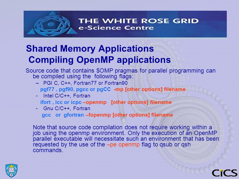 Shared Memory Applications Compiling OpenMP applications Source code that contains $OMP pragmas for parallel programming can be compiled using the following flags: –PGI C, C++, Fortran77 or Fortran90 pgf77, pgf90, pgcc or pgCC -mp [other options] filename -Intel C/C++, Fortran ifort, icc or icpc –openmp [other options] filename -Gnu C/C++, Fortran gcc or gfortran –fopenmp [other options] filename Note that source code compilation does not require working within a job using the openmp environment.