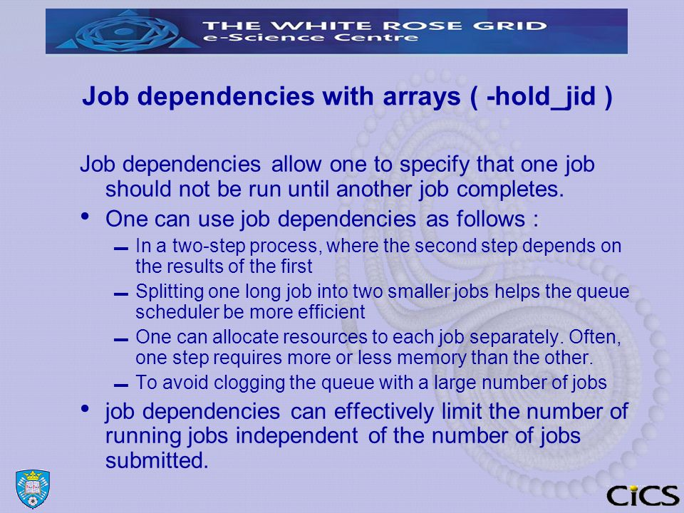 Job dependencies with arrays ( -hold_jid ) suppose one has two scripts: step1.sh and step2.sh One can make step2.sh dependent on step1.sh as follows : $ qsub step1.sh ▬ Your job 12357 ( step1.sh ) has been submitted $ qsub -hold_jid 12357 step2.sh.